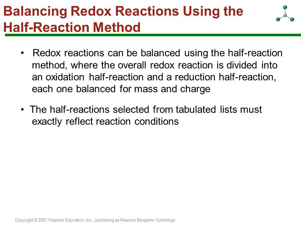 Copyright © 2007 Pearson Education, Inc., publishing as Pearson Benjamin Cummings Balancing Redox Reactions Using the Half-Reaction Method Redox react