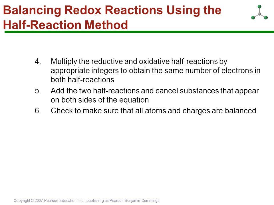 Copyright © 2007 Pearson Education, Inc., publishing as Pearson Benjamin Cummings Balancing Redox Reactions Using the Half-Reaction Method 4.Multiply