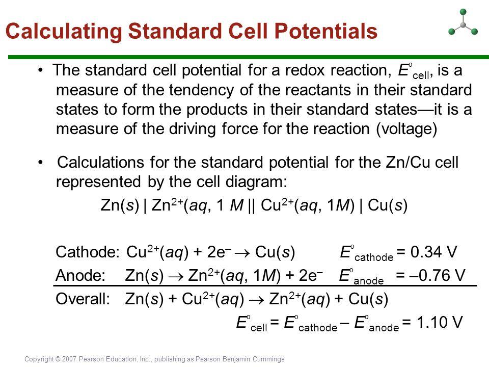 Copyright © 2007 Pearson Education, Inc., publishing as Pearson Benjamin Cummings Calculating Standard Cell Potentials The standard cell potential for