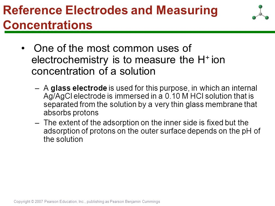 Copyright © 2007 Pearson Education, Inc., publishing as Pearson Benjamin Cummings Reference Electrodes and Measuring Concentrations One of the most co