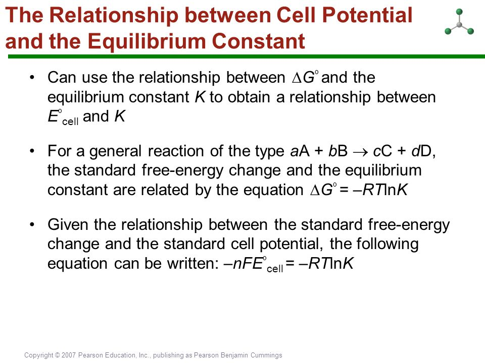 Copyright © 2007 Pearson Education, Inc., publishing as Pearson Benjamin Cummings The Relationship between Cell Potential and the Equilibrium Constant