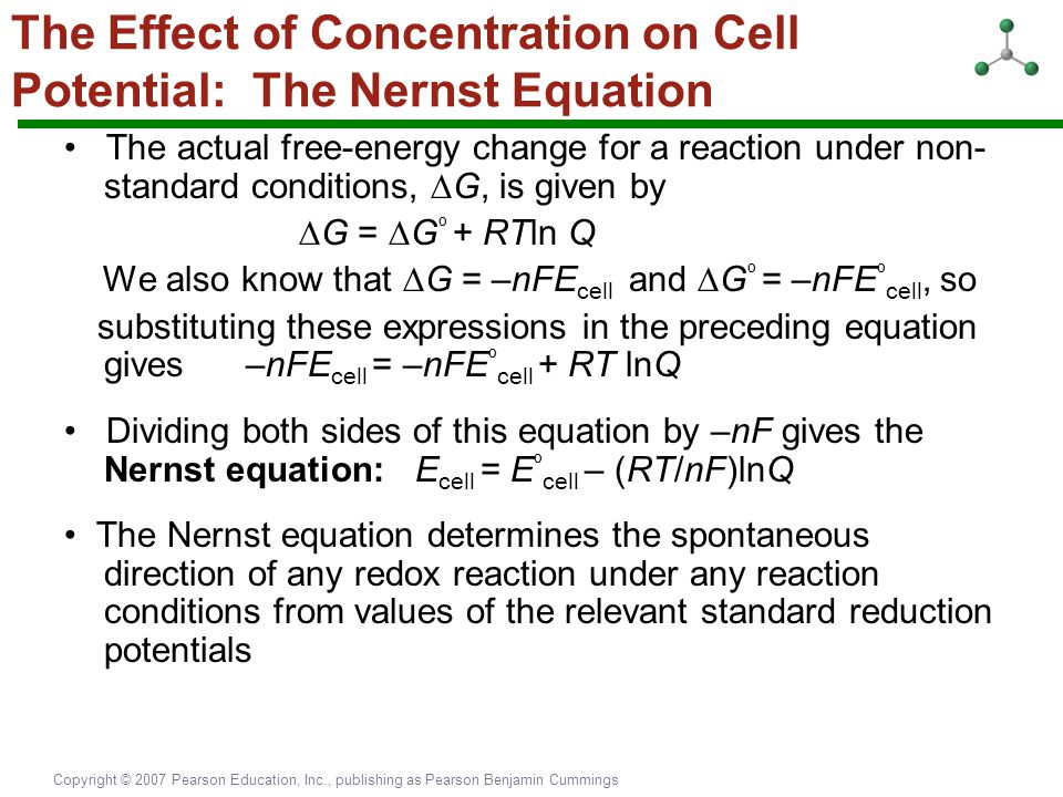 Copyright © 2007 Pearson Education, Inc., publishing as Pearson Benjamin Cummings The Effect of Concentration on Cell Potential: The Nernst Equation T
