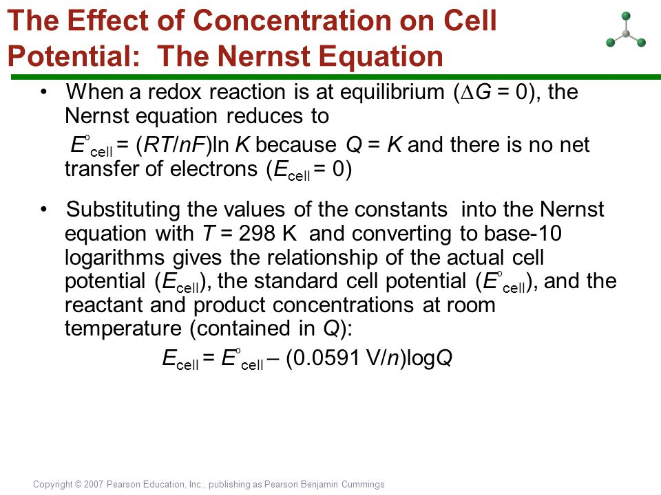 Copyright © 2007 Pearson Education, Inc., publishing as Pearson Benjamin Cummings The Effect of Concentration on Cell Potential: The Nernst Equation W