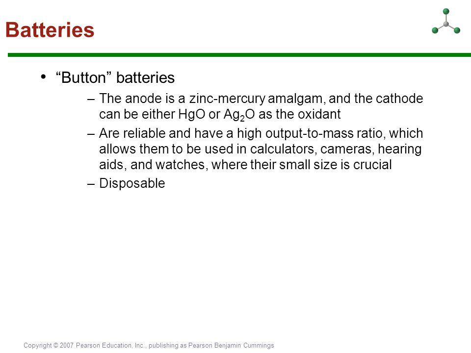 "Copyright © 2007 Pearson Education, Inc., publishing as Pearson Benjamin Cummings Batteries ""Button"" batteries –The anode is a zinc-mercury amalgam, a"