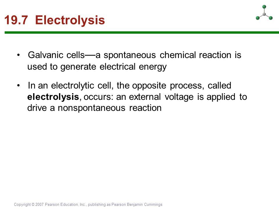 Copyright © 2007 Pearson Education, Inc., publishing as Pearson Benjamin Cummings 19.7 Electrolysis Galvanic cells — a spontaneous chemical reaction i