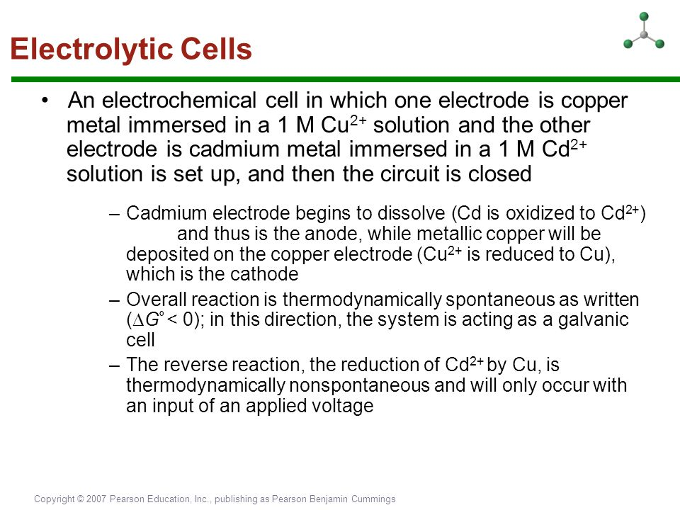Copyright © 2007 Pearson Education, Inc., publishing as Pearson Benjamin Cummings Electrolytic Cells An electrochemical cell in which one electrode is