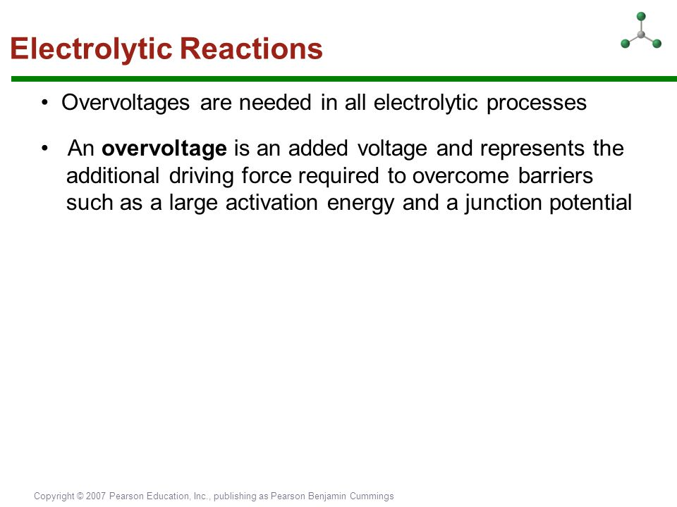 Copyright © 2007 Pearson Education, Inc., publishing as Pearson Benjamin Cummings Electrolytic Reactions Overvoltages are needed in all electrolytic p