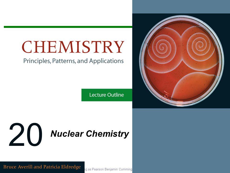 Copyright © 2007 Pearson Education, Inc., publishing as Pearson Benjamin Cummings 20 Nuclear Chemistry