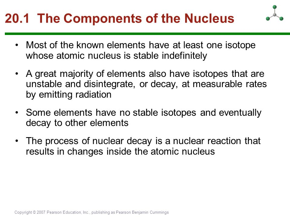 Copyright © 2007 Pearson Education, Inc., publishing as Pearson Benjamin Cummings 20.1 The Components of the Nucleus Most of the known elements have a