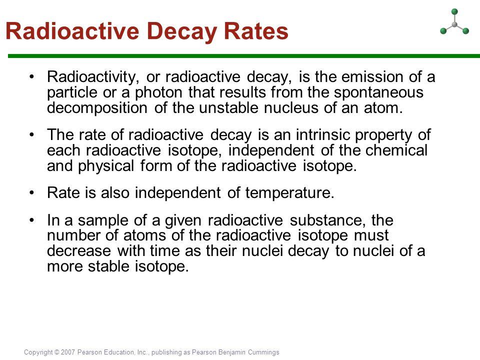 Copyright © 2007 Pearson Education, Inc., publishing as Pearson Benjamin Cummings Radioactive Decay Rates Radioactivity, or radioactive decay, is the