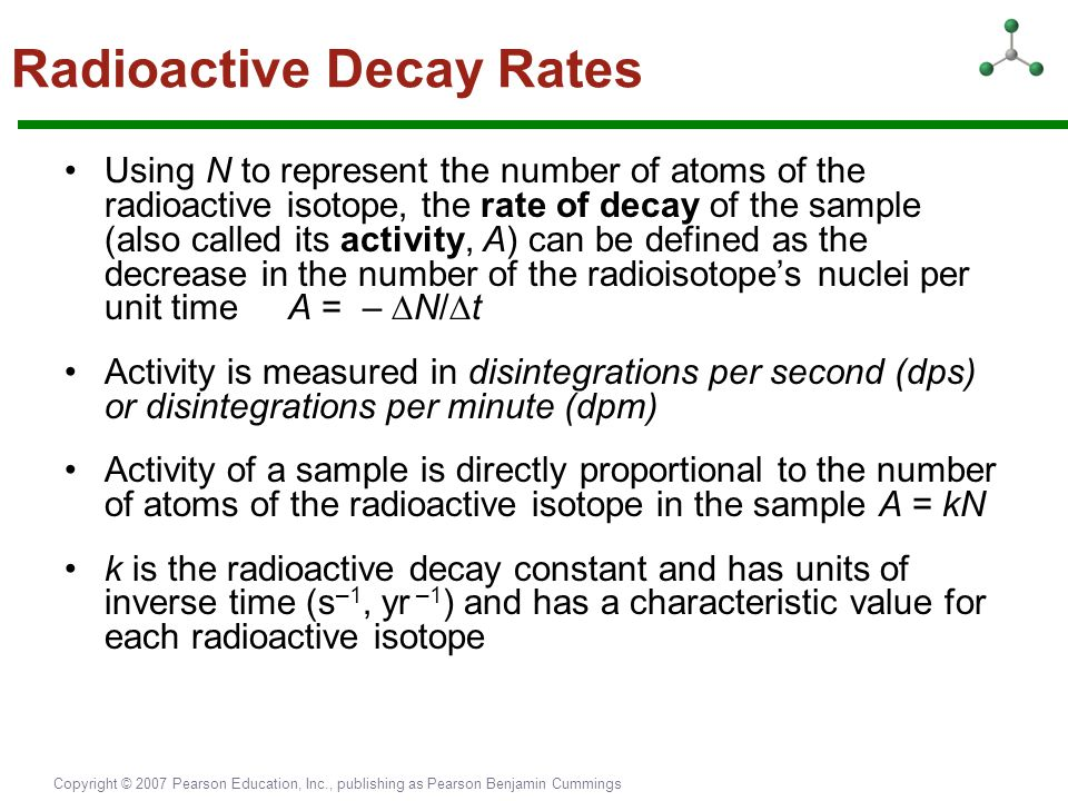 Copyright © 2007 Pearson Education, Inc., publishing as Pearson Benjamin Cummings Radioactive Decay Rates Using N to represent the number of atoms of