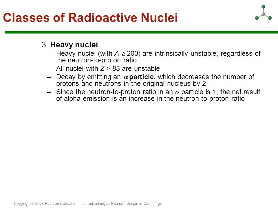 Copyright © 2007 Pearson Education, Inc., publishing as Pearson Benjamin Cummings 3. Heavy nuclei –Heavy nuclei (with A  200) are intrinsically unsta