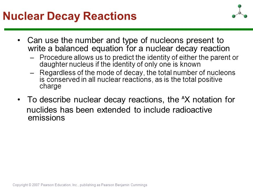 Copyright © 2007 Pearson Education, Inc., publishing as Pearson Benjamin Cummings Can use the number and type of nucleons present to write a balanced
