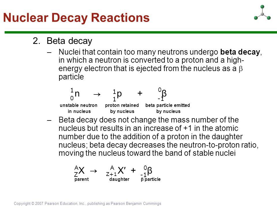 Copyright © 2007 Pearson Education, Inc., publishing as Pearson Benjamin Cummings 2.Beta decay –Nuclei that contain too many neutrons undergo beta dec