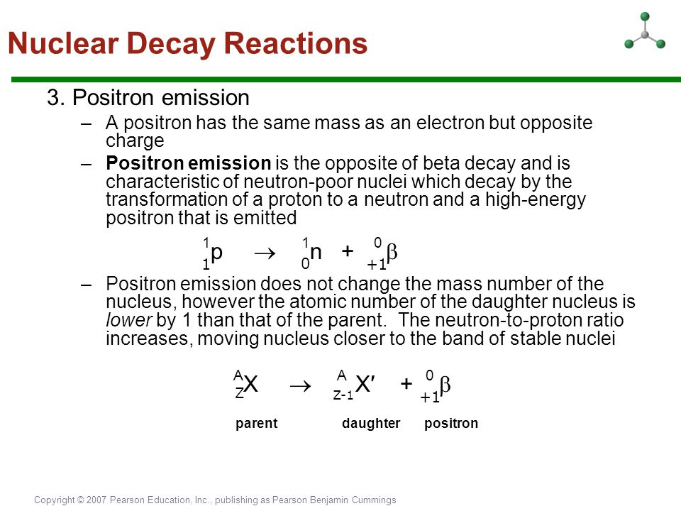 Copyright © 2007 Pearson Education, Inc., publishing as Pearson Benjamin Cummings 3.Positron emission –A positron has the same mass as an electron but