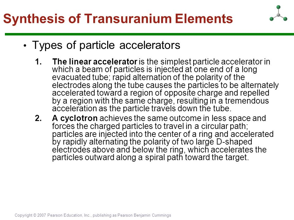 Copyright © 2007 Pearson Education, Inc., publishing as Pearson Benjamin Cummings Types of particle accelerators 1.The linear accelerator is the simpl