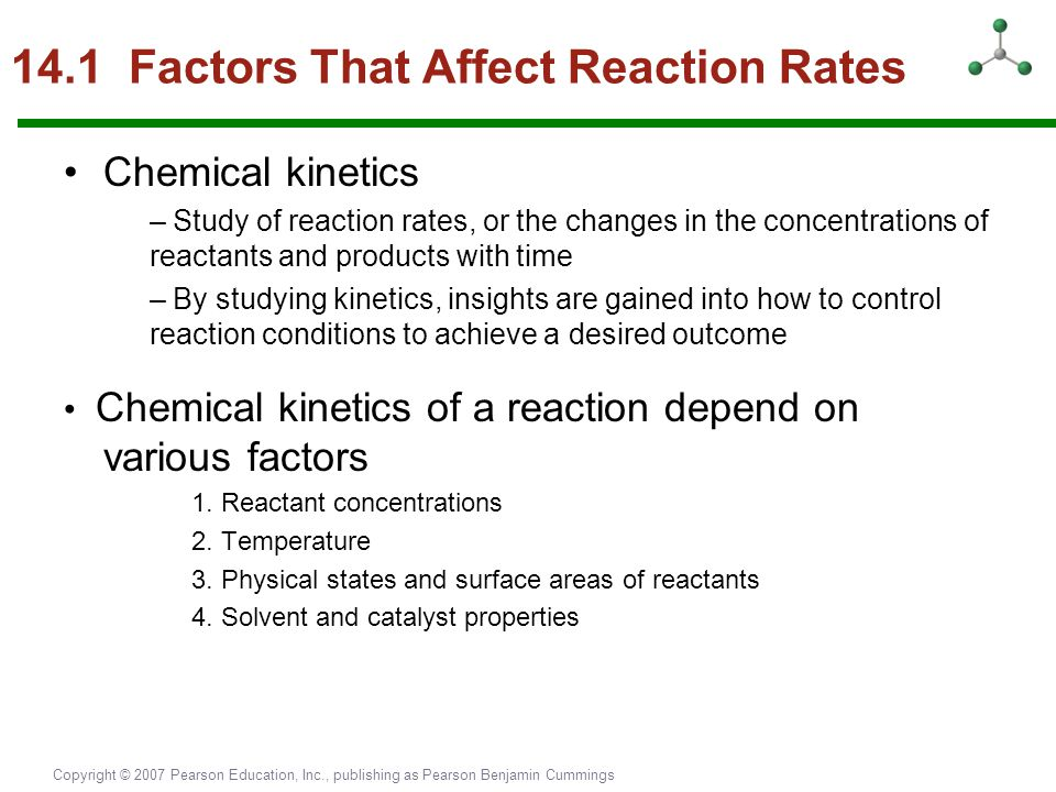 Copyright © 2007 Pearson Education, Inc., publishing as Pearson Benjamin Cummings 14.1 Factors That Affect Reaction Rates Chemical kinetics – Study of