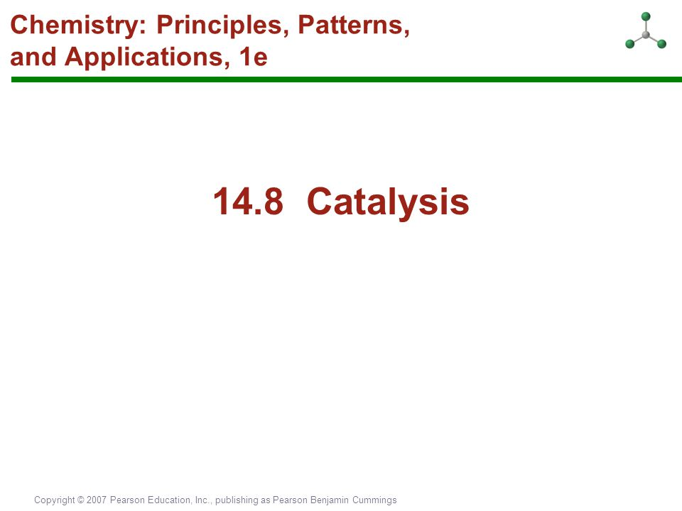 Copyright © 2007 Pearson Education, Inc., publishing as Pearson Benjamin Cummings Chemistry: Principles, Patterns, and Applications, 1e 14.8 Catalysis