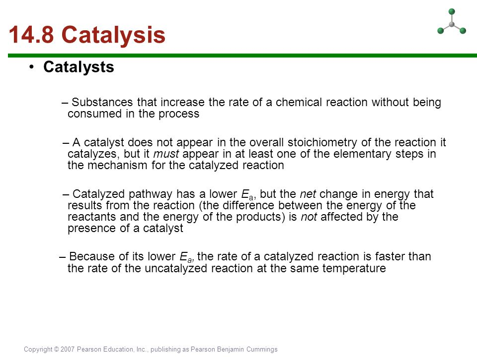 Copyright © 2007 Pearson Education, Inc., publishing as Pearson Benjamin Cummings 14.8 Catalysis Catalysts – Substances that increase the rate of a ch