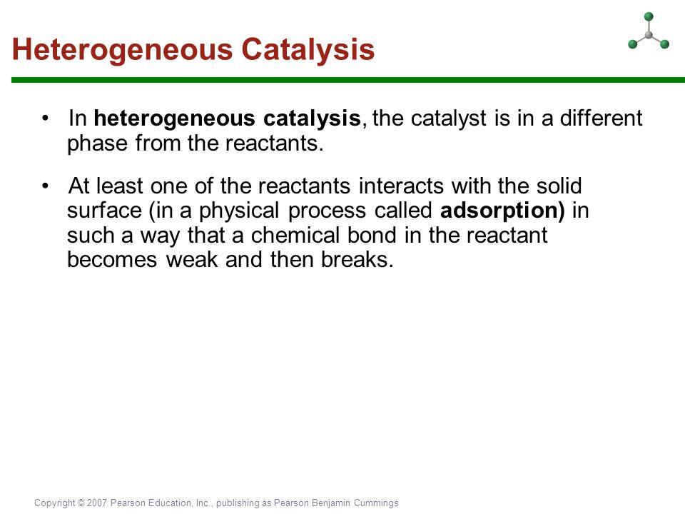 Copyright © 2007 Pearson Education, Inc., publishing as Pearson Benjamin Cummings Heterogeneous Catalysis In heterogeneous catalysis, the catalyst is