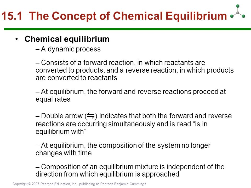 Copyright © 2007 Pearson Education, Inc., publishing as Pearson Benjamin Cummings 15.1 The Concept of Chemical Equilibrium Chemical equilibrium – A dy