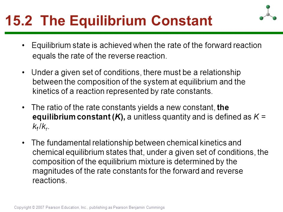 Copyright © 2007 Pearson Education, Inc., publishing as Pearson Benjamin Cummings 15.2 The Equilibrium Constant Equilibrium state is achieved when the