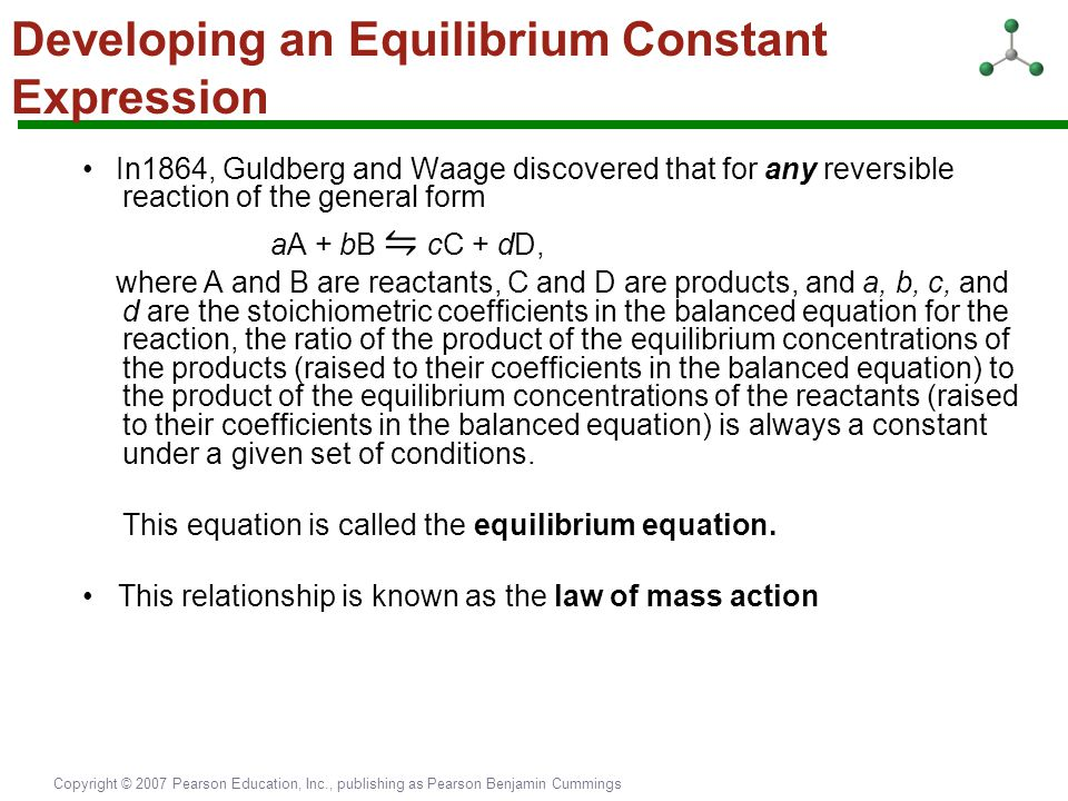 Copyright © 2007 Pearson Education, Inc., publishing as Pearson Benjamin Cummings Developing an Equilibrium Constant Expression In1864, Guldberg and W