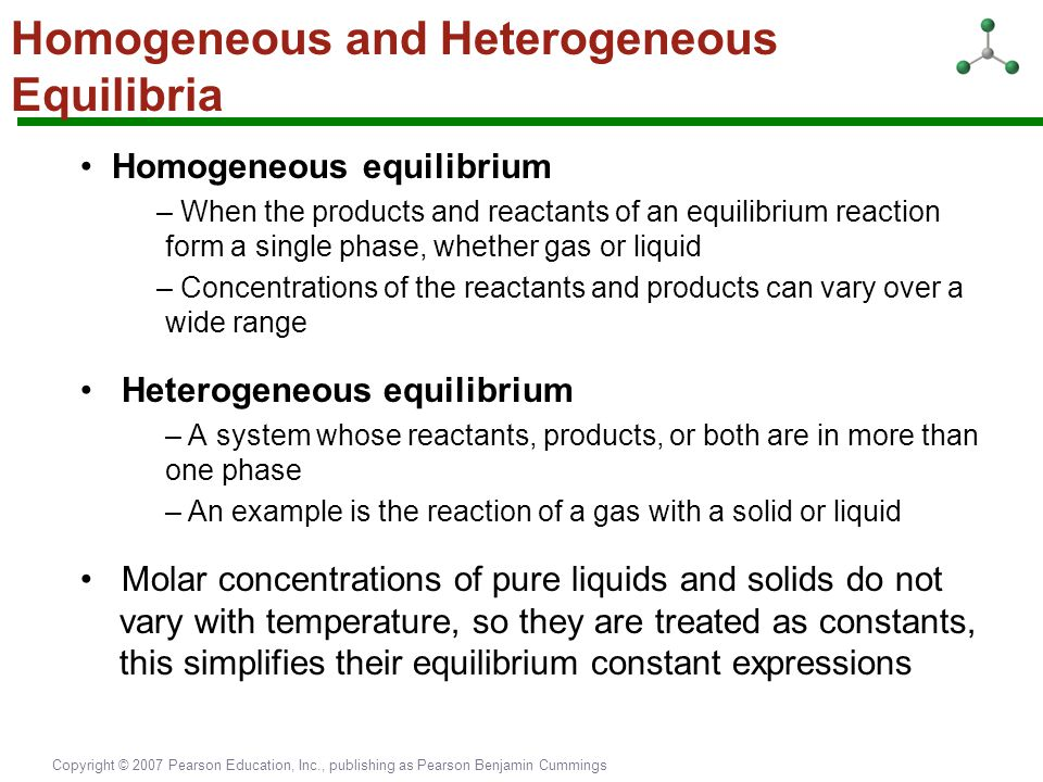 Copyright © 2007 Pearson Education, Inc., publishing as Pearson Benjamin Cummings Homogeneous and Heterogeneous Equilibria Homogeneous equilibrium – W