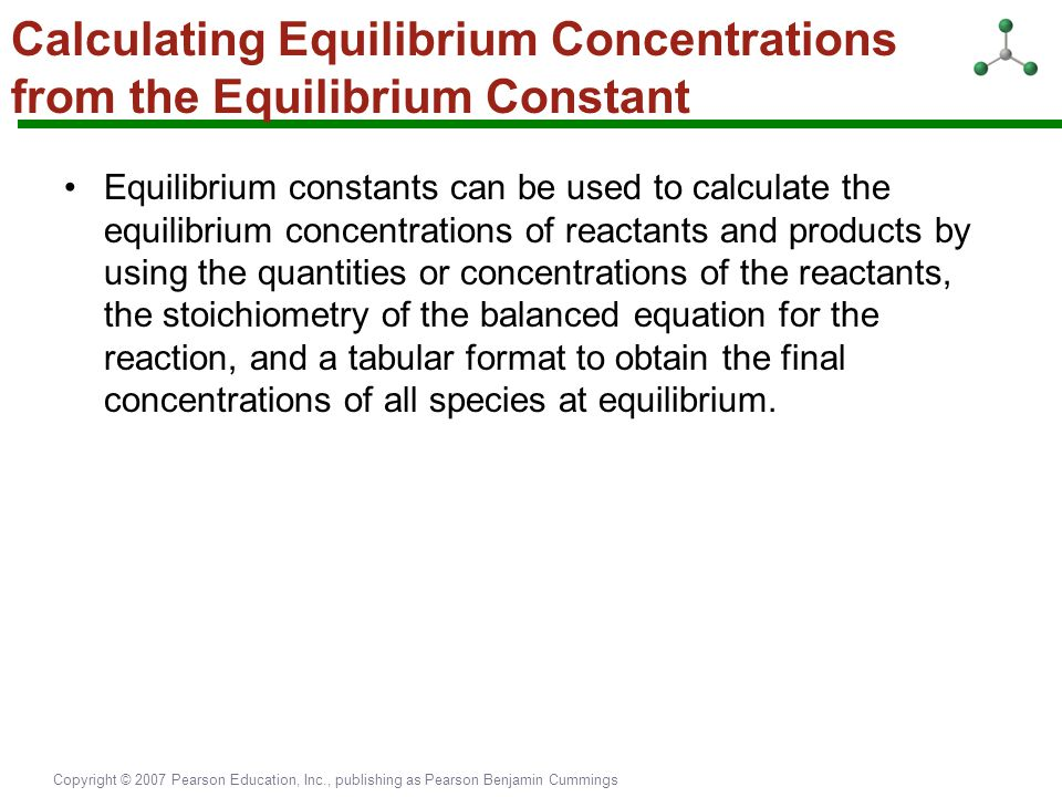 Copyright © 2007 Pearson Education, Inc., publishing as Pearson Benjamin Cummings Calculating Equilibrium Concentrations from the Equilibrium Constant