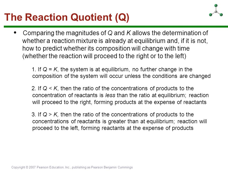 Copyright © 2007 Pearson Education, Inc., publishing as Pearson Benjamin Cummings The Reaction Quotient (Q) Comparing the magnitudes of Q and K allows