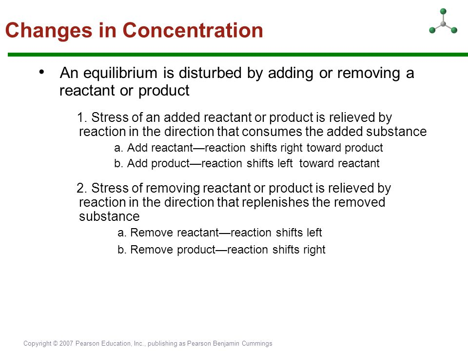 Copyright © 2007 Pearson Education, Inc., publishing as Pearson Benjamin Cummings An equilibrium is disturbed by adding or removing a reactant or prod