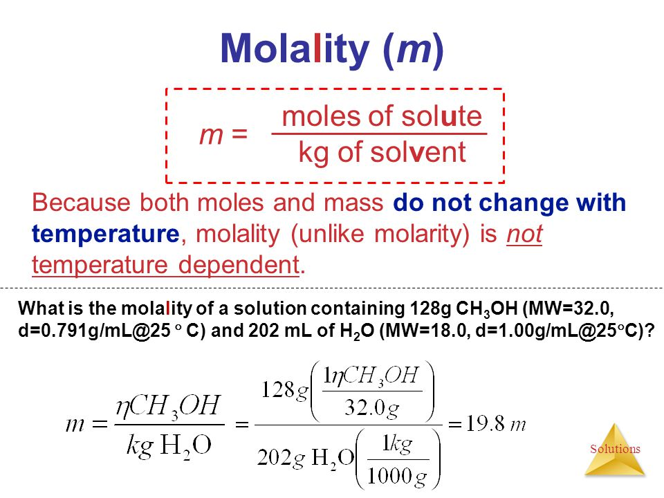 Solutions moles of solute kg of solvent m = Molality (m) Because both moles and mass do not change with temperature, molality (unlike molarity) is not