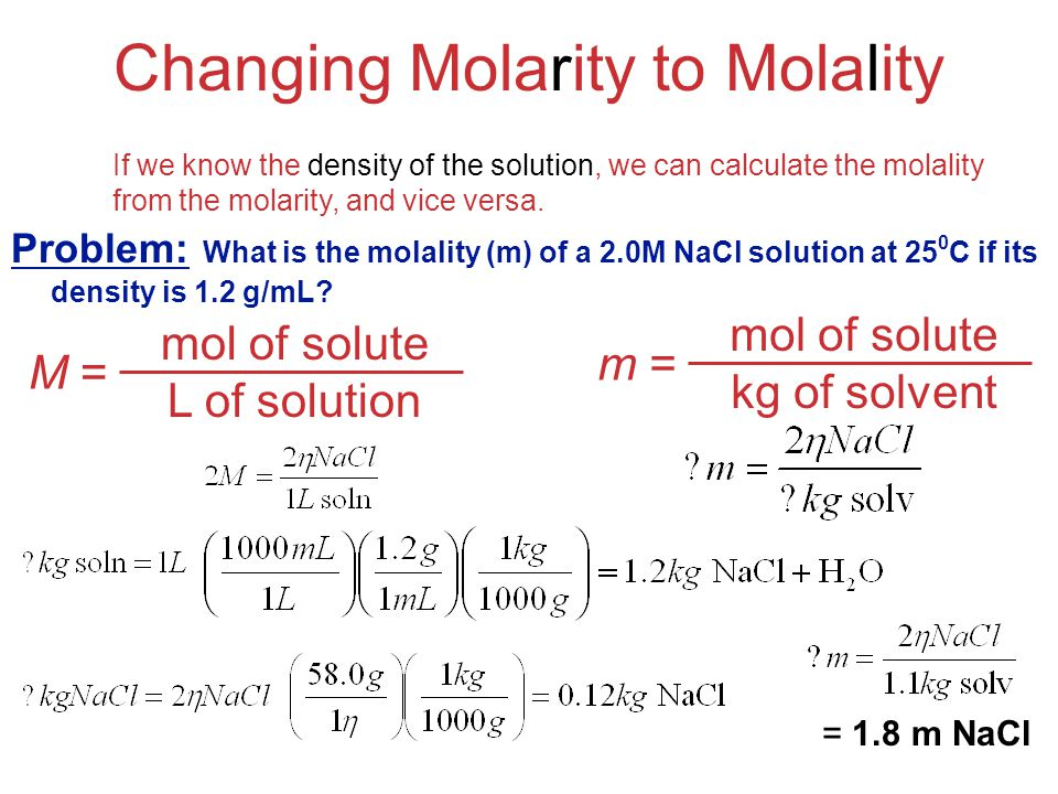 Solutions Problem: What is the molality (m) of a 2.0M NaCl solution at 25 0 C if its density is 1.2 g/mL? Changing Molarity to Molality If we know the