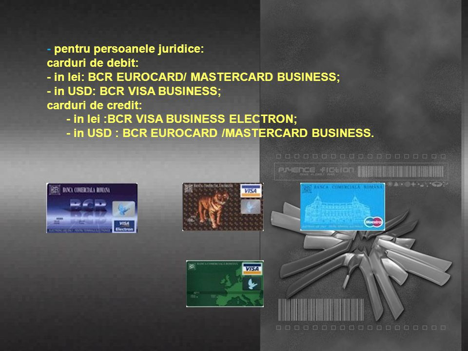BANCA COMERCIALǍ ROMANǍ emite pentru persoanele fizice si juridice carduri de debit in LEI şi VALUTǍ şi de credit in lei si valuta - pentru persoanele fizice : carduri de debit: - in lei :BCR VISA ELECTRON, BCR VIRTUON BCR MAESTRO, BCR VISA CLASIC; - in euro :BCR VISA CLASIC INTERNATIONAL ; - in USD:BCR VISA INTERNATIONAL; carduri de credit: - in lei :BCR EUROCARD/ MASTERCARD, MASTERCARD GOLD;