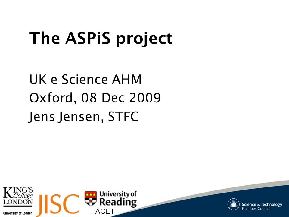 ACET The ASPiS project UK e-Science AHM Oxford, 08 Dec 2009 Jens Jensen, STFC