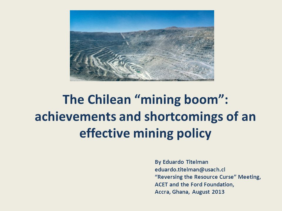 The Chilean mining boom : achievements and shortcomings of an effective mining policy By Eduardo Titelman eduardo.titelman@usach.cl Reversing the Resource Curse Meeting, ACET and the Ford Foundation, Accra, Ghana, August 2013