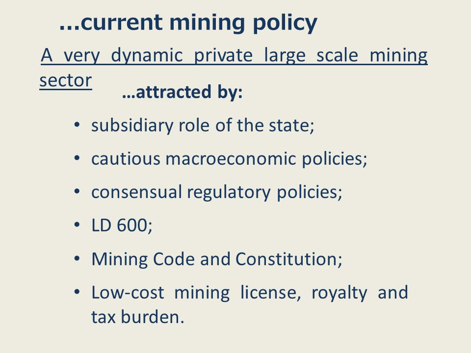 ...current mining policy A very dynamic private large scale mining sector subsidiary role of the state; cautious macroeconomic policies; consensual regulatory policies; LD 600; Mining Code and Constitution; Low-cost mining license, royalty and tax burden.