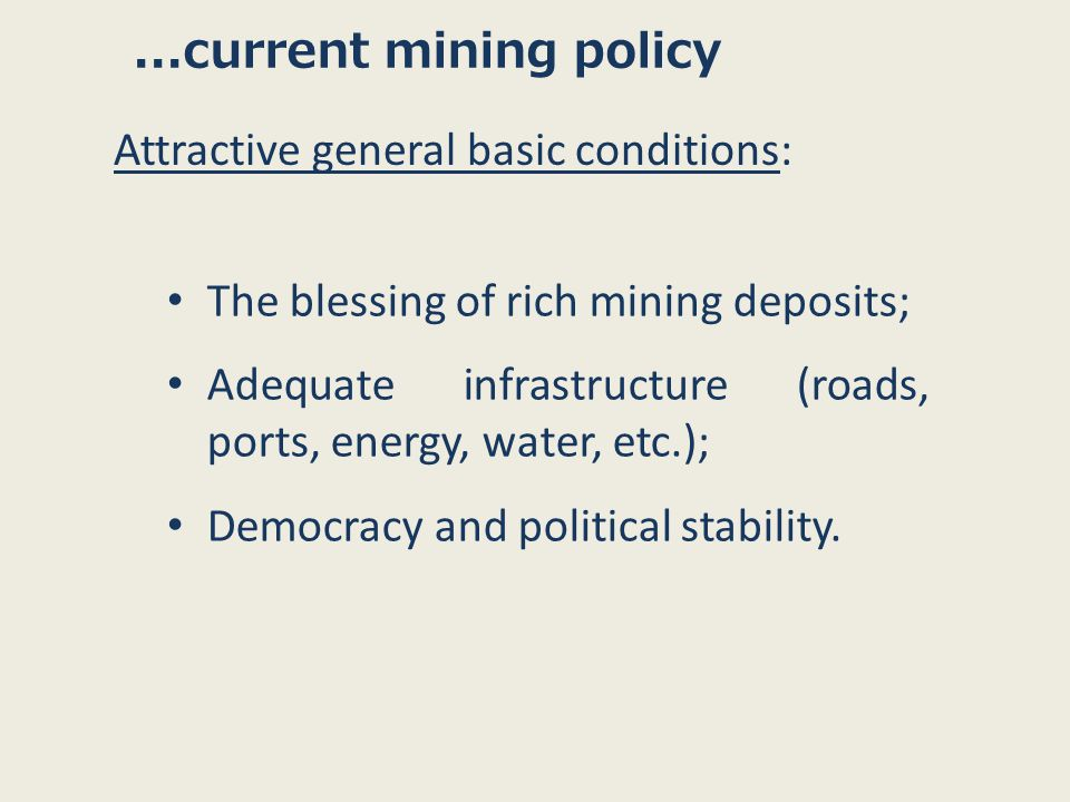 The blessing of rich mining deposits; Adequate infrastructure (roads, ports, energy, water, etc.); Democracy and political stability....current mining policy Attractive general basic conditions: