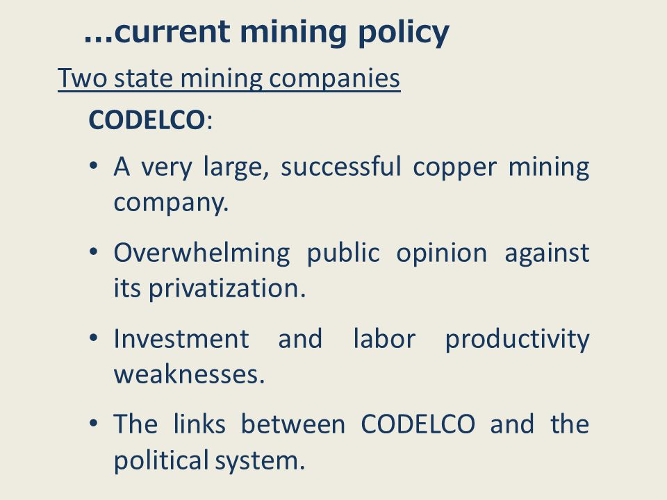 ...current mining policy Two state mining companies CODELCO: A very large, successful copper mining company.