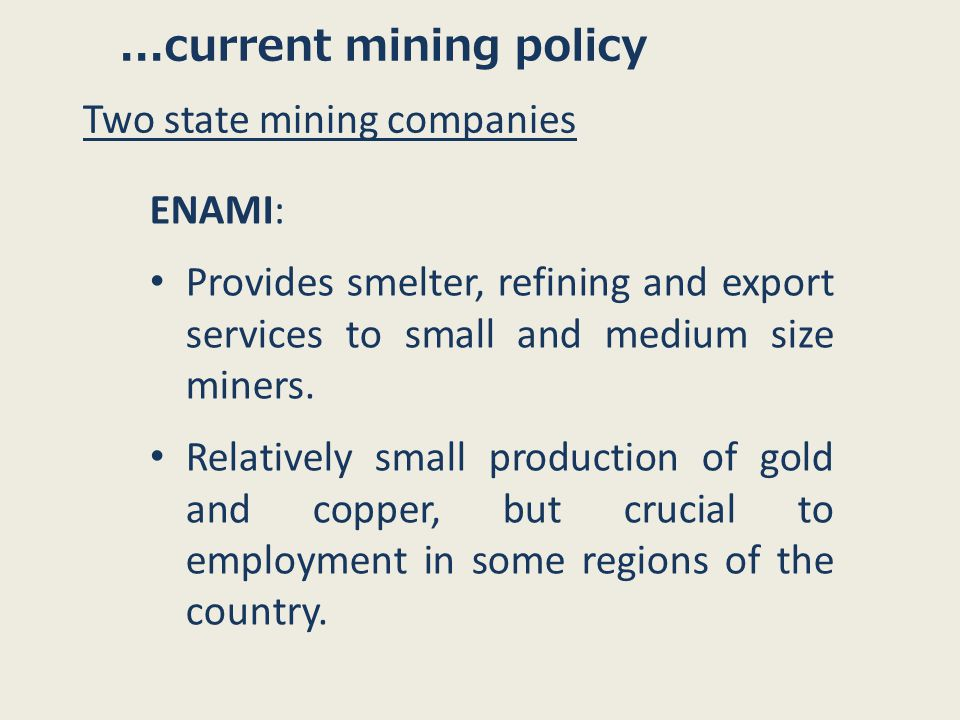 ...current mining policy Two state mining companies ENAMI: Provides smelter, refining and export services to small and medium size miners.