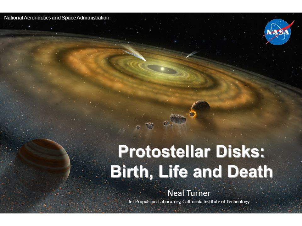 Neal Turner Jet Propulsion Laboratory, California Institute of Technology Protostellar Disks: Birth, Life and Death National Aeronautics and Space Administration