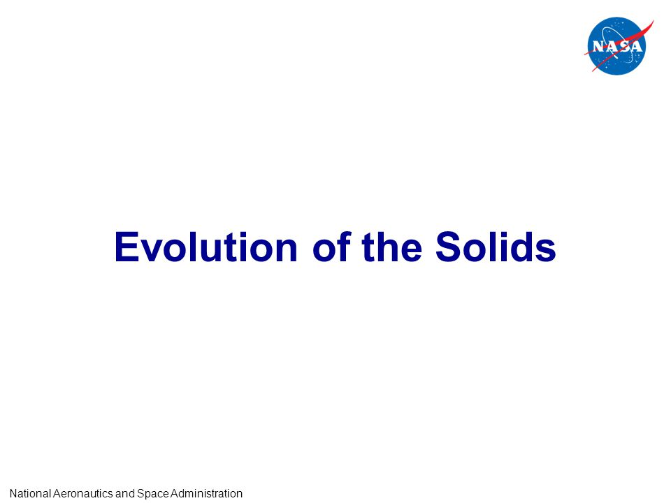 Evolution of the Solids National Aeronautics and Space Administration