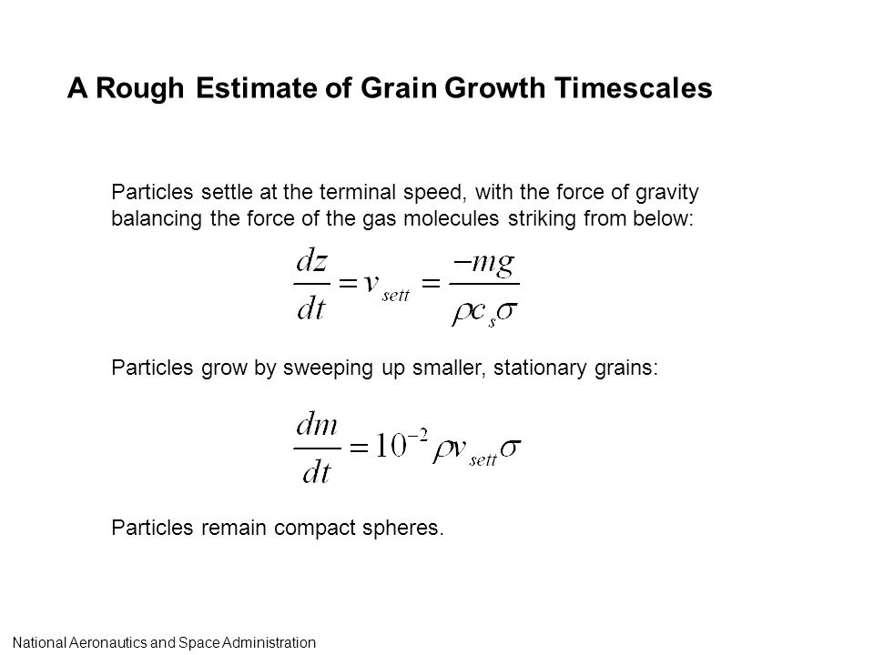 A Rough Estimate of Grain Growth Timescales Particles settle at the terminal speed, with the force of gravity balancing the force of the gas molecules striking from below: Particles remain compact spheres.