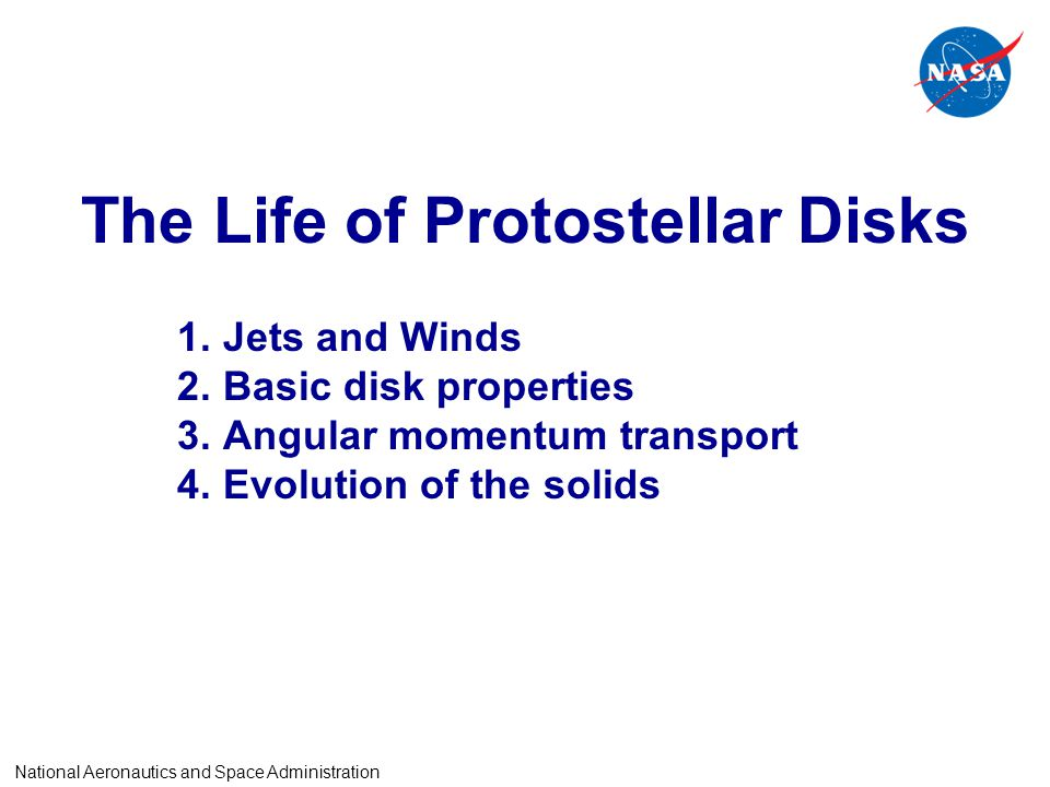 The Life of Protostellar Disks 1.Jets and Winds 2.Basic disk properties 3.Angular momentum transport 4.Evolution of the solids National Aeronautics and Space Administration
