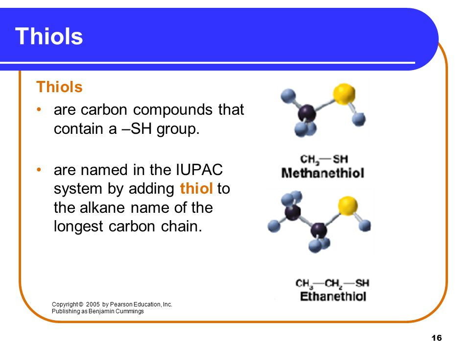 16 Thiols are carbon compounds that contain a –SH group.