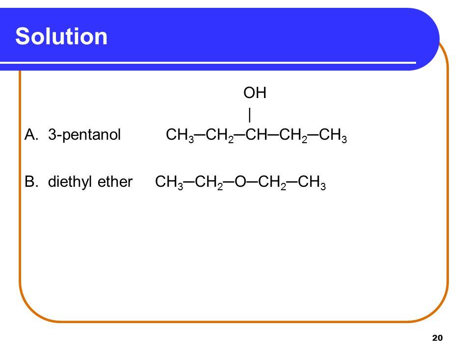 20 Solution OH | A. 3-pentanolCH 3 ─CH 2 ─CH─CH 2 ─CH 3 B. diethyl ether CH 3 ─CH 2 ─O─CH 2 ─CH 3