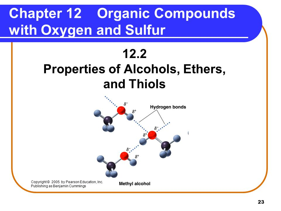 23 12.2 Properties of Alcohols, Ethers, and Thiols Chapter 12 Organic Compounds with Oxygen and Sulfur Copyright © 2005 by Pearson Education, Inc.