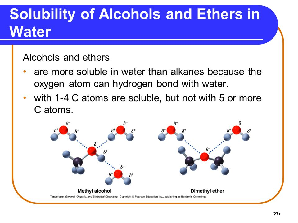 26 Solubility of Alcohols and Ethers in Water Alcohols and ethers are more soluble in water than alkanes because the oxygen atom can hydrogen bond with water.