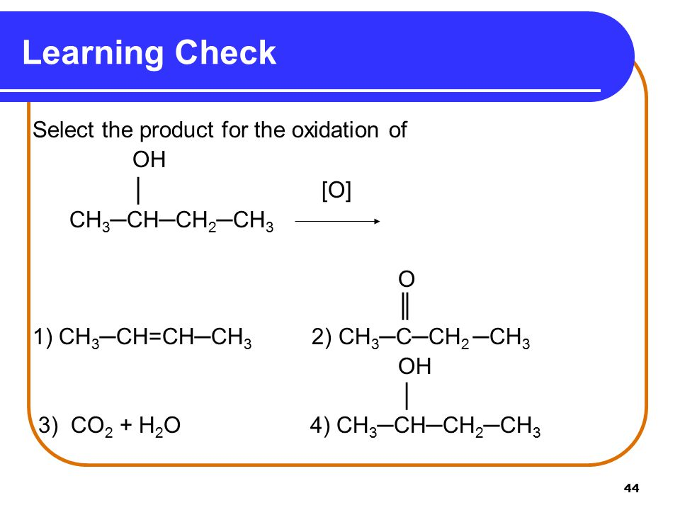 44 Learning Check Select the product for the oxidation of OH │ [O] CH 3 ─CH─CH 2 ─CH 3 O ║ 1) CH 3 ─CH=CH─CH 3 2) CH 3 ─C─CH 2 ─CH 3 OH │ 3) CO 2 + H 2 O 4) CH 3 ─CH─CH 2 ─CH 3
