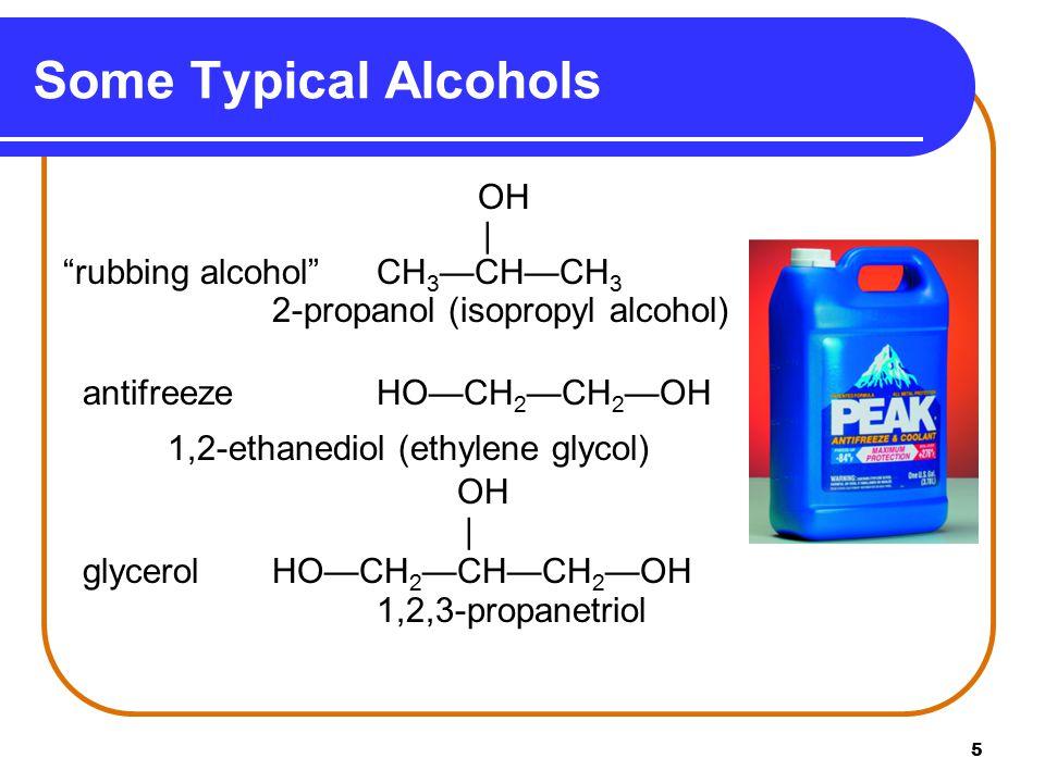 5 Some Typical Alcohols OH | rubbing alcohol CH 3 —CH—CH 3 2-propanol (isopropyl alcohol) antifreeze HO—CH 2 —CH 2 —OH 1,2-ethanediol (ethylene glycol) OH | glycerolHO—CH 2 —CH—CH 2 —OH 1,2,3-propanetriol